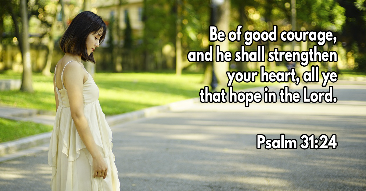 Be of good courage, and he shall strengthen your heart, all ye that hope in the Lord